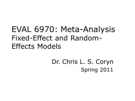 EVAL 6970: Meta-Analysis Fixed-Effect and Random- Effects Models Dr. Chris L. S. Coryn Spring 2011.