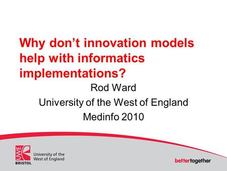 Why don't innovation models help with informatics implementations? Rod Ward University of the West of England Medinfo 2010.