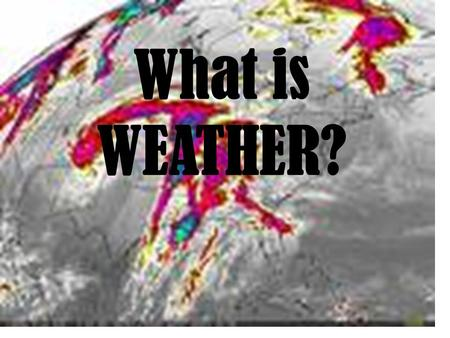 What is WEATHER?. What is weather? atmosphere Earth is surrounded by a blanket of gases. These gases form our atmosphere. The atmosphere keeps us from.