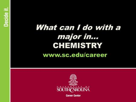 What can I do with a major in... CHEMISTRY www.sc.edu/career.