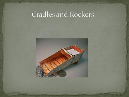 Cradles and rockers were invented in California. Also they are more efficient then panning. The cradle was one of the most popular tools. Another name.