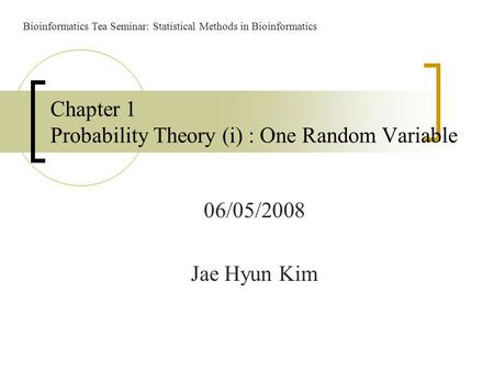 06/05/2008 Jae Hyun Kim Chapter 1 Probability Theory (i) : One Random Variable Bioinformatics Tea Seminar: Statistical Methods in Bioinformatics.