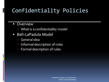 Confidentiality Policies  Overview  What is a confidentiality model  Bell-LaPadula Model  General idea  Informal description of rules  Formal description.