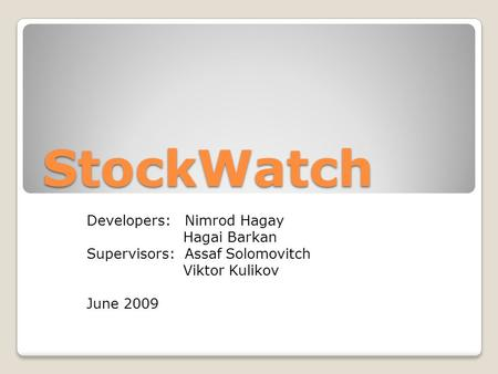 StockWatch Developers: Nimrod Hagay Hagai Barkan Supervisors: Assaf Solomovitch Viktor Kulikov June 2009.