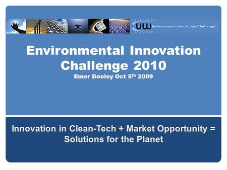 Environmental Innovation Challenge 2010 Emer Dooley Oct 5 th 2009 Innovation in Clean-Tech + Market Opportunity = Solutions for the Planet.