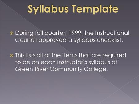  During fall quarter, 1999, the Instructional Council approved a syllabus checklist.  This lists all of the items that are required to be on each instructor's.