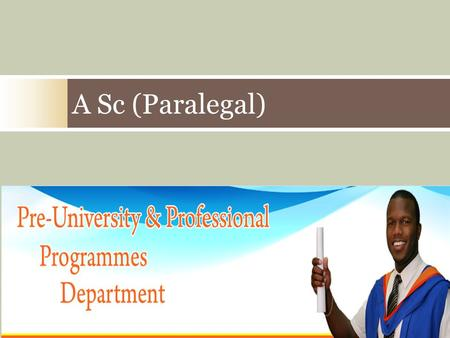 A Sc (Paralegal). Presentation  The programme  The courses  Who is it for?  What you need to apply?  How to apply  Questions.