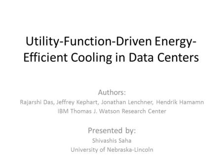 Utility-Function-Driven Energy- Efficient Cooling in Data Centers Authors: Rajarshi Das, Jeffrey Kephart, Jonathan Lenchner, Hendrik Hamamn IBM Thomas.