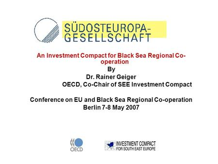 An Investment Compact for Black Sea Regional Co- operation By Dr. Rainer Geiger OECD, Co-Chair of SEE Investment Compact Conference on EU and Black Sea.