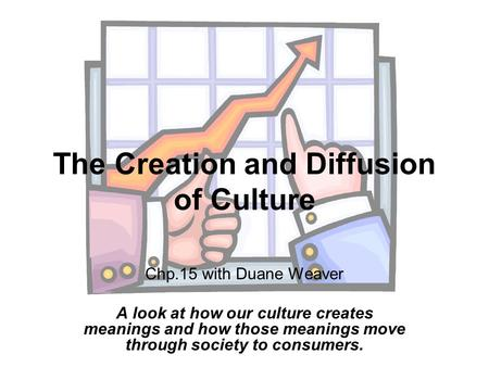 The Creation and Diffusion of Culture Chp.15 with Duane Weaver A look at how our culture creates meanings and how those meanings move through society to.