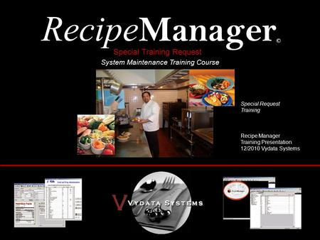 Recipe Manager © System Maintenance Training Course Special Request Training Recipe Manager Training Presentation 12/2010 Vydata Systems Special Training.
