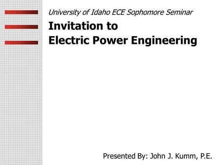 Invitation to Electric Power Engineering University of Idaho ECE Sophomore Seminar Presented By: John J. Kumm, P.E.