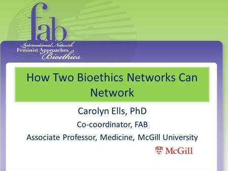 How Two Bioethics Networks Can Network Carolyn Ells, PhD Co-coordinator, FAB Associate Professor, Medicine, McGill University.