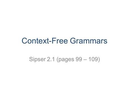 Context-Free Grammars Sipser 2.1 (pages 99 – 109).