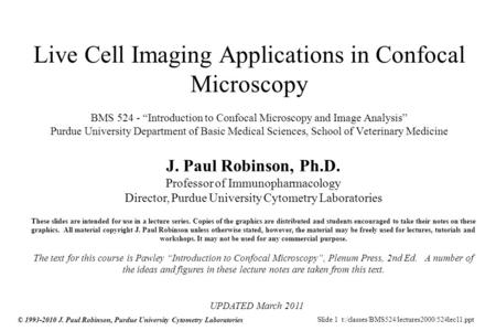 Slide 1 t:/classes/BMS524/lectures2000/524lec11.ppt © 1993-2010 J. Paul Robinson, Purdue University Cytometry Laboratories Live Cell Imaging Applications.