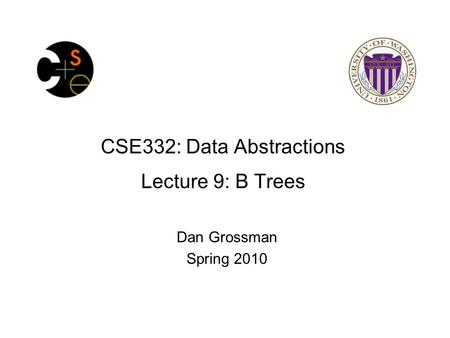 CSE332: Data Abstractions Lecture 9: B Trees Dan Grossman Spring 2010.