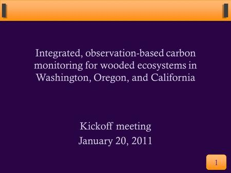 Integrated, observation-based carbon monitoring for wooded ecosystems in Washington, Oregon, and California Kickoff meeting January 20, 2011 1.