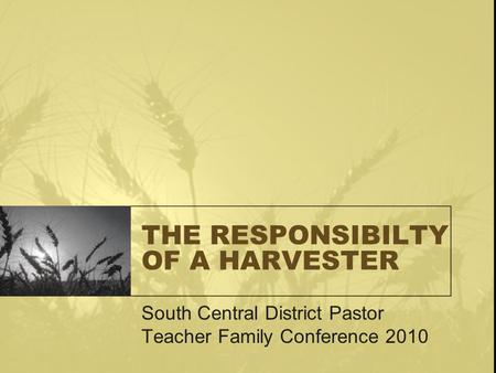 THE RESPONSIBILTY OF A HARVESTER South Central District Pastor Teacher Family Conference 2010.