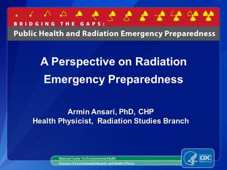 Armin Ansari, PhD, CHP Health Physicist, Radiation Studies Branch A Perspective on Radiation Emergency Preparedness National Center for Environmental Health.