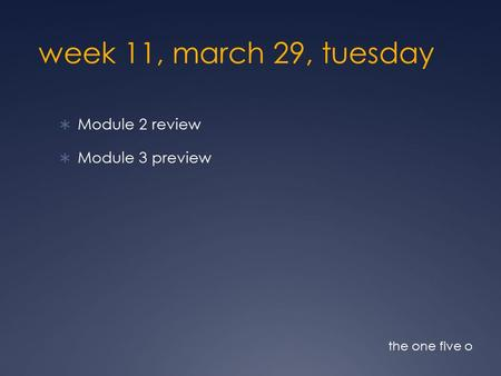 Week 11, march 29, tuesday  Module 2 review  Module 3 preview the one five o.