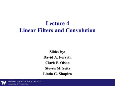 Lecture 4 Linear Filters and Convolution Slides by: David A. Forsyth Clark F. Olson Steven M. Seitz Linda G. Shapiro.