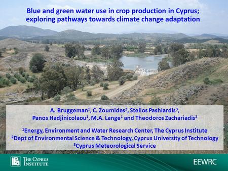 Blue and green water use in crop production in Cyprus; exploring pathways towards climate change adaptation A. Bruggeman 1, C. Zoumides 2, Stelios Pashiardis.
