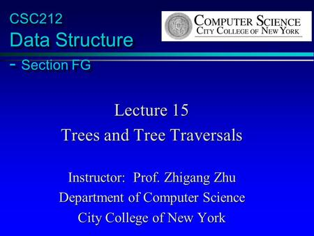 CSC212 Data Structure - Section FG Lecture 15 Trees and Tree Traversals Instructor: Prof. Zhigang Zhu Department of Computer Science City College of New.