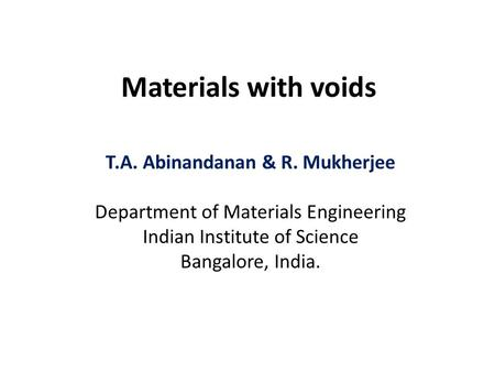 Materials with voids T.A. Abinandanan & R. Mukherjee Department of Materials Engineering Indian Institute of Science Bangalore, India.