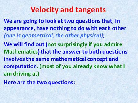 Velocity and tangents We are going to look at two questions that, in appearance, have nothing to do with each other (one is geometrical, the other physical);