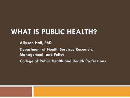 What is Public Health? Allyson Hall, PhD