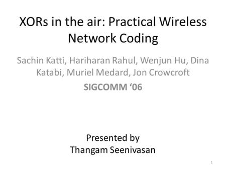 XORs in the air: Practical Wireless Network Coding Sachin Katti, Hariharan Rahul, Wenjun Hu, Dina Katabi, Muriel Medard, Jon Crowcroft SIGCOMM '06 Presented.