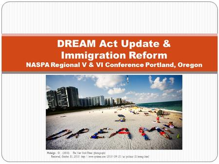 DREAM Act Update & Immigration Reform NASPA Regional V & VI Conference Portland, Oregon Hidalgo. O. (2010). The New York Times (photograph) Retrieved,