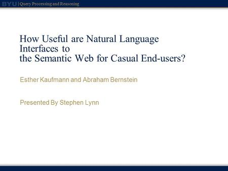 Query Processing and Reasoning How Useful are Natural Language Interfaces to the Semantic Web for Casual End-users? Esther Kaufmann and Abraham Bernstein.