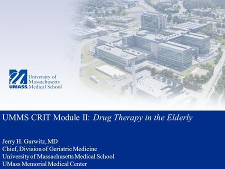 UMMS CRIT Module II: Drug Therapy in the Elderly Jerry H. Gurwitz, MD Chief, Division of Geriatric Medicine University of Massachusetts Medical School.