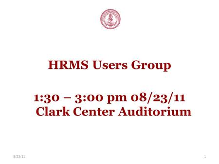 8/23/111 HRMS Users Group 1:30 – 3:00 pm 08/23/11 Clark Center Auditorium.