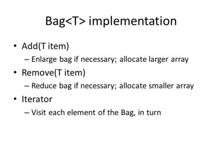 Bag implementation Add(T item) – Enlarge bag if necessary; allocate larger array Remove(T item) – Reduce bag if necessary; allocate smaller array Iterator.
