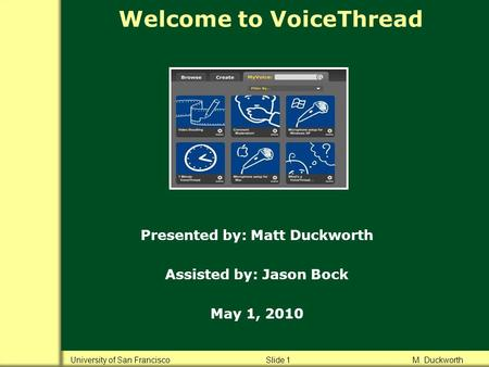 Welcome to VoiceThread Presented by: Matt Duckworth Assisted by: Jason Bock May 1, 2010 University of San Francisco Slide 1 M. Duckworth.