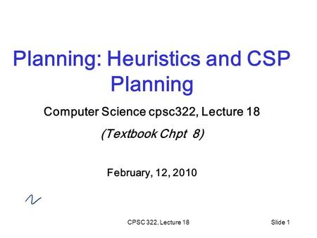 CPSC 322, Lecture 18Slide 1 Planning: Heuristics and CSP Planning Computer Science cpsc322, Lecture 18 (Textbook Chpt 8) February, 12, 2010.