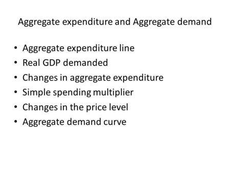 Aggregate expenditure and Aggregate demand Aggregate expenditure line Real GDP demanded Changes in aggregate expenditure Simple spending multiplier Changes.