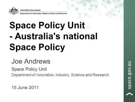 Space Policy Unit - Australia's national Space Policy Joe Andrews Space Policy Unit Department of Innovation, Industry, Science and Research 15 June 2011.