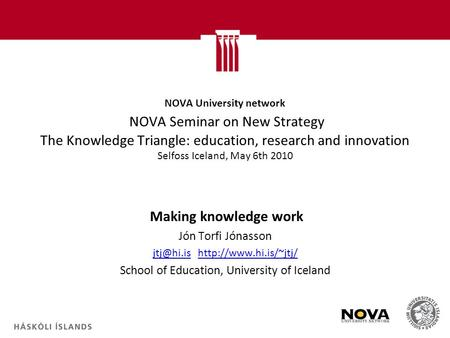 NOVA University network NOVA Seminar on New Strategy The Knowledge Triangle: education, research and innovation Selfoss Iceland, May 6th 2010 Making knowledge.