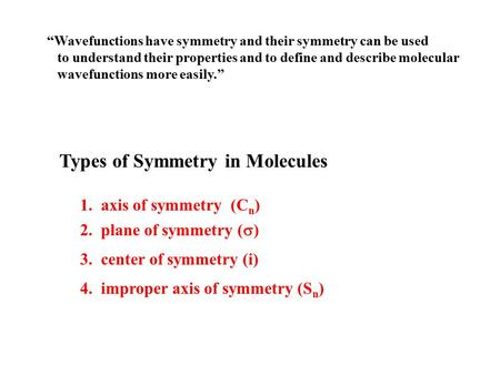 "Types of Symmetry in Molecules 1. axis of symmetry (C n ) 2. plane of symmetry (  ) 3. center of symmetry (i) 4. improper axis of symmetry (S n ) ""Wavefunctions."