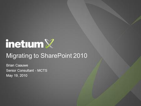 Migrating to SharePoint 2010 Brian Caauwe Senior Consultant - MCTS May 19, 2010.