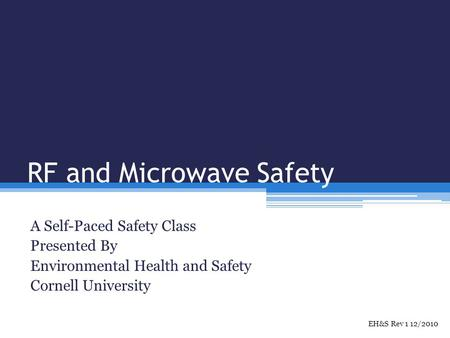 RF and Microwave Safety A Self-Paced Safety Class Presented By Environmental Health and Safety Cornell University EH&S Rev 1 12/2010.
