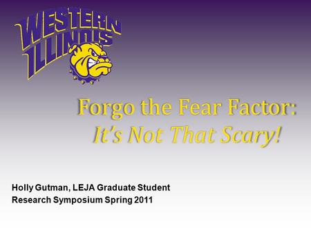 Forgo the Fear Factor: It's Not That Scary! Holly Gutman, LEJA Graduate Student Research Symposium Spring 2011.