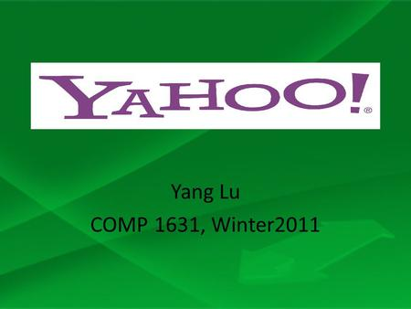 "Yang Lu COMP 1631, Winter2011. Background Yahoo's initial name was ""Jerry's guide to the World Wide Web"" Yahoo's is an acronym for ""Yet Another Hierarchical."