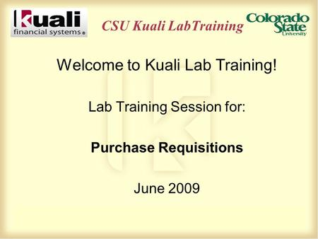 CSU Kuali LabTraining Welcome to Kuali Lab Training! Lab Training Session for: Purchase Requisitions June 2009.