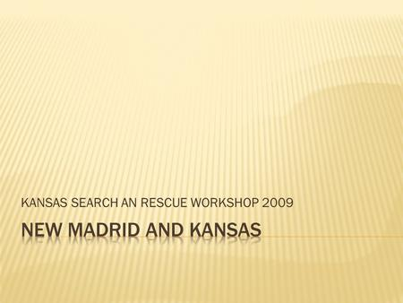 KANSAS SEARCH AN RESCUE WORKSHOP 2009.  All the experts agree it is not whether or not it will, but when, and how bad it will be!  The events of December.