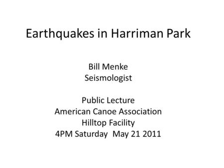Earthquakes in Harriman Park Bill Menke Seismologist Public Lecture American Canoe Association Hilltop Facility 4PM Saturday May 21 2011.