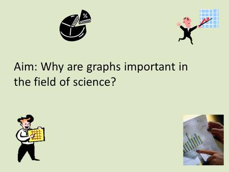 Aim: Why are graphs important in the field of science?